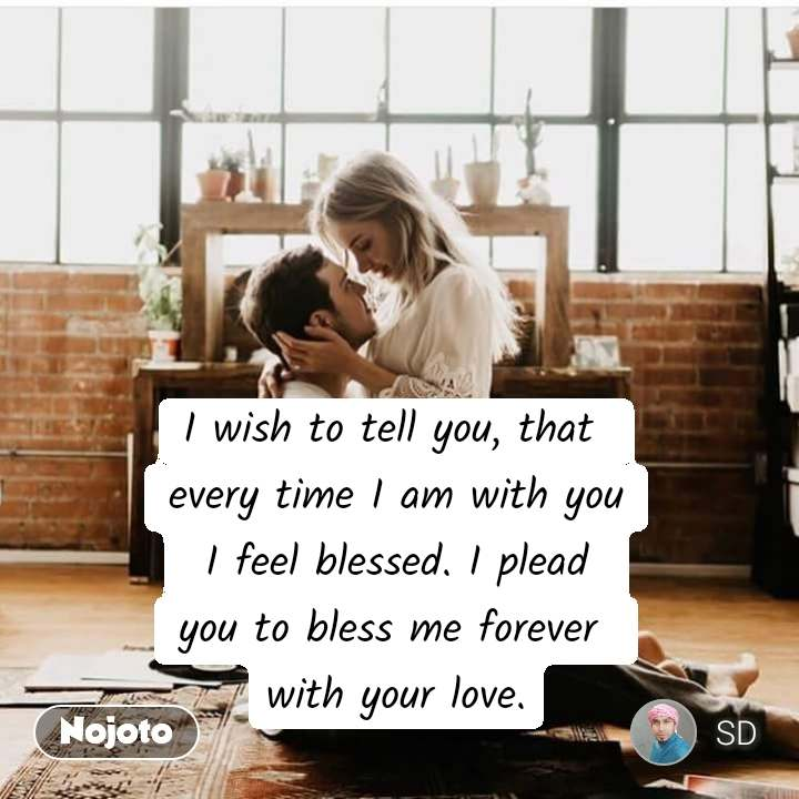 I wish to tell you, that  every time I am with you  I feel blessed. I plead  you to bless me forever  with your love.