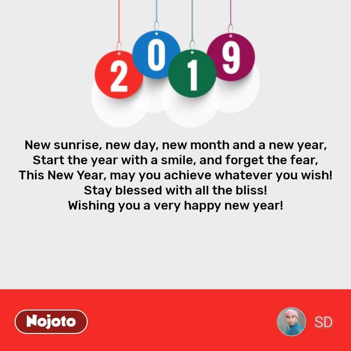 2019 new year quotes New sunrise, new day, new month and a new year, Start the year with a smile, and forget the fear, This New Year, may you achieve whatever you wish! Stay blessed with all the bliss! Wishing you a very happy new year! #NojotoQuote