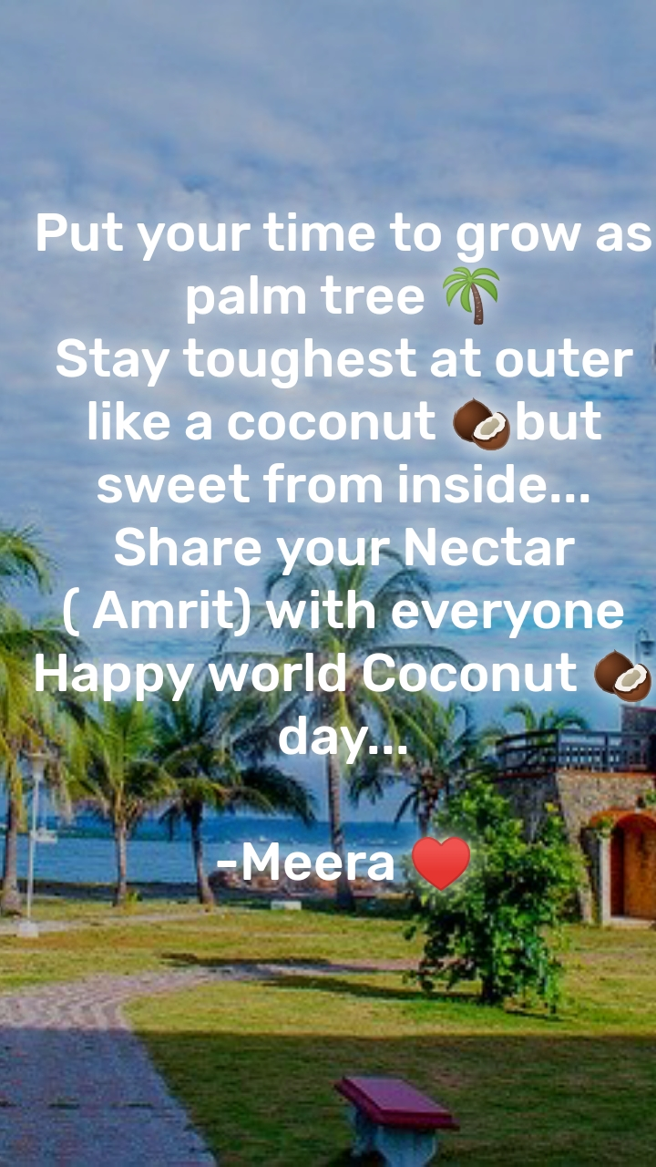 Put your time to grow as palm tree 🌴 Stay toughest at outer like a coconut 🥥but sweet from inside... Share your Nectar ( Amrit) with everyone Happy world Coconut 🥥 day...  -Meera ♥️