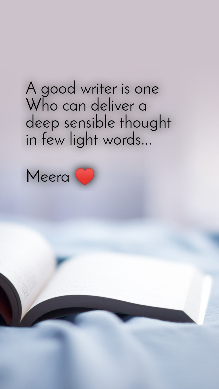 A good writer is one  Who can deliver a deep sensible thought  in few light words...  Meera ♥️