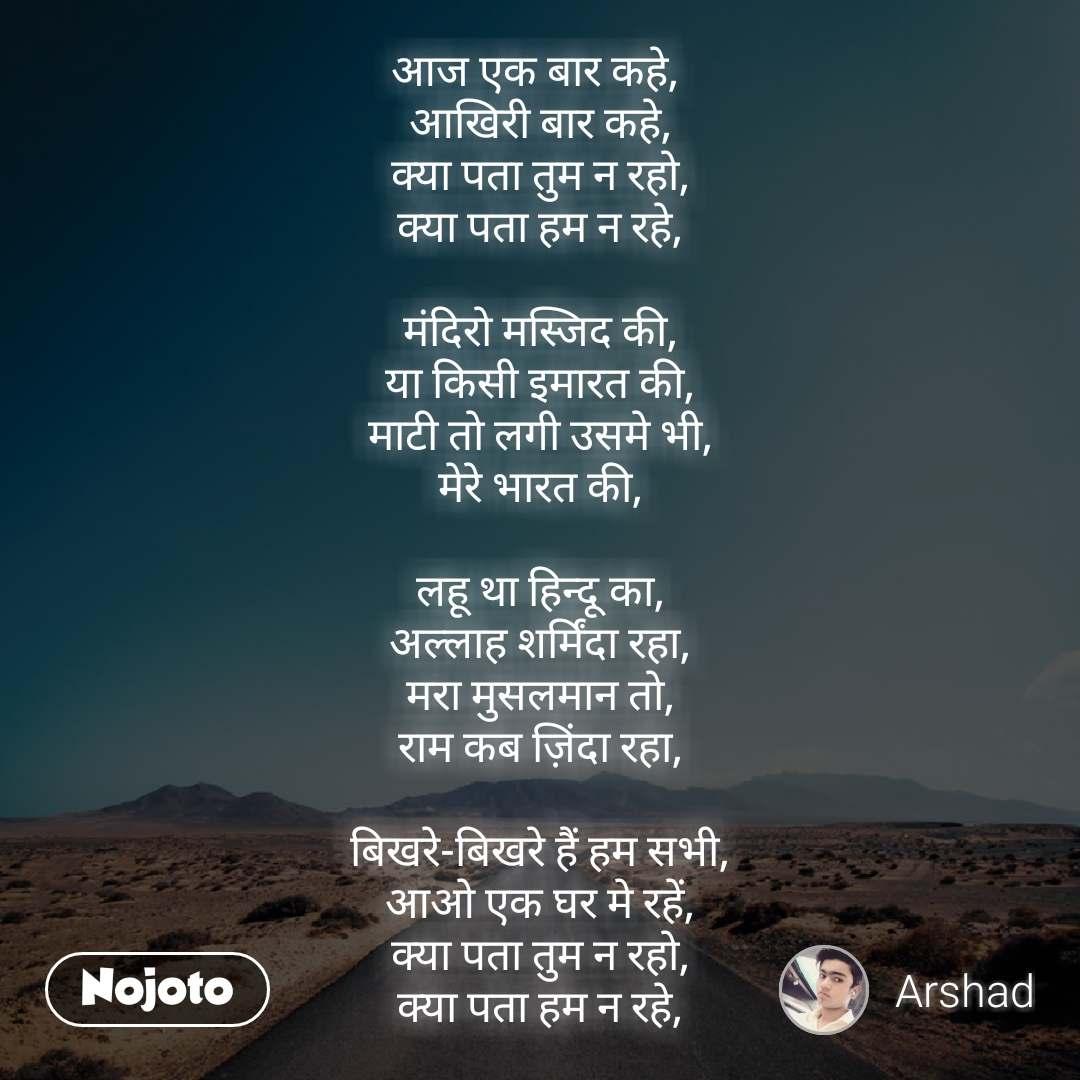 Safar आज एक बार कहे,  आखिरी बार कहे, क्या पता तुम न रहो, क्या पता हम न रहे,  मंदिरो मस्जिद की, या किसी इमारत की, माटी तो लगी उसमे भी, मेरे भारत की,  लहू था हिन्दू का, अल्लाह शर्मिंदा रहा, मरा मुसलमान तो, राम कब ज़िंदा रहा,  बिखरे-बिखरे हैं हम सभी, आओ एक घर मे रहें, क्या पता तुम न रहो, क्या पता हम न रहे,