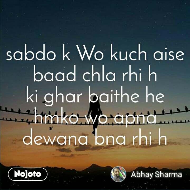 sabdo k Wo kuch aise baad chla rhi h ki ghar baithe he hmko wo apna dewana bna rhi h