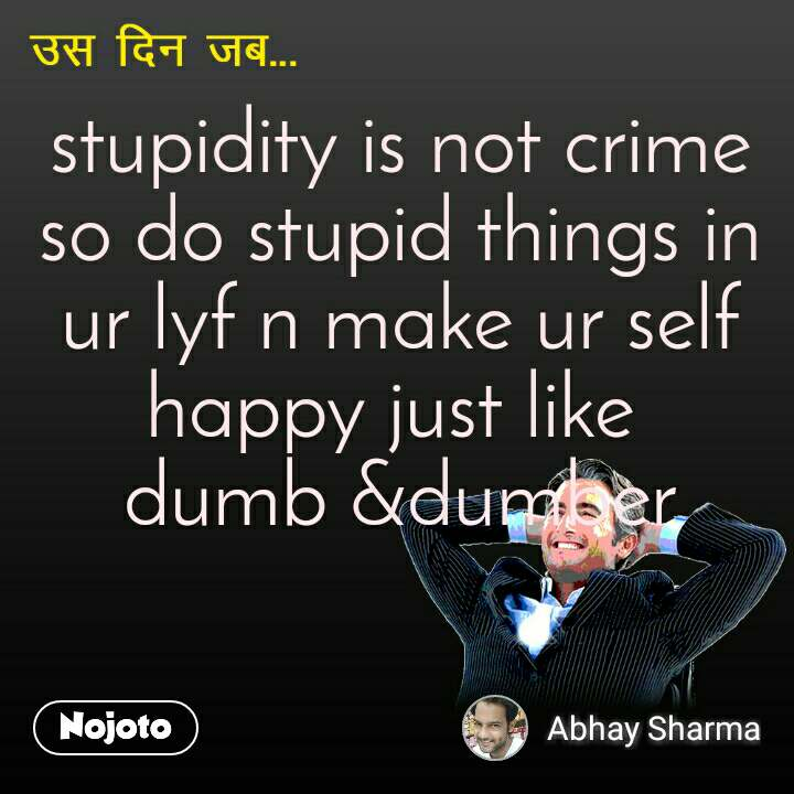 उस दिन जब  stupidity is not crime so do stupid things in ur lyf n make ur self happy just like  dumb &dumber
