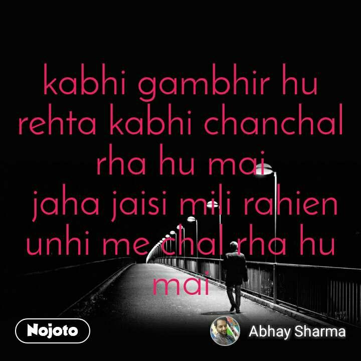 kabhi gambhir hu rehta kabhi chanchal rha hu mai  jaha jaisi mili rahien unhi me chal rha hu mai