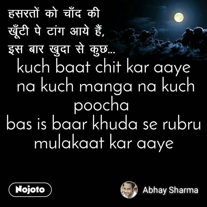 हसरतों को चाँद की खूँटी पे टांग आये हैं, इस बार खुदा से कुछ  kuch baat chit kar aaye  na kuch manga na kuch poocha  bas is baar khuda se rubru mulakaat kar aaye