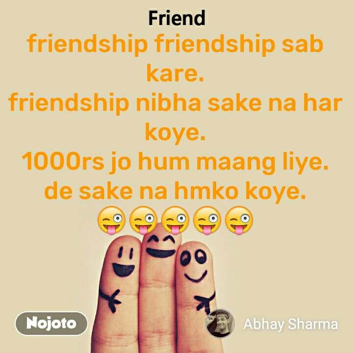 friendship friendship sab kare. friendship nibha sake na har koye. 1000rs jo hum maang liye. de sake na hmko koye. 😜😜😜😜😜