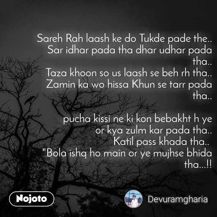 """Sareh Rah laash ke do Tukde pade the.. Sar idhar pada tha dhar udhar pada tha.. Taza khoon so us laash se beh rh tha.. Zamin ka wo hissa Khun se tarr pada tha..  pucha kissi ne ki kon bebakht h ye  or kya zulm kar pada tha.. Katil pass khada tha..  """"Bola ishq ho main or ye mujhse bhida tha...!!"""