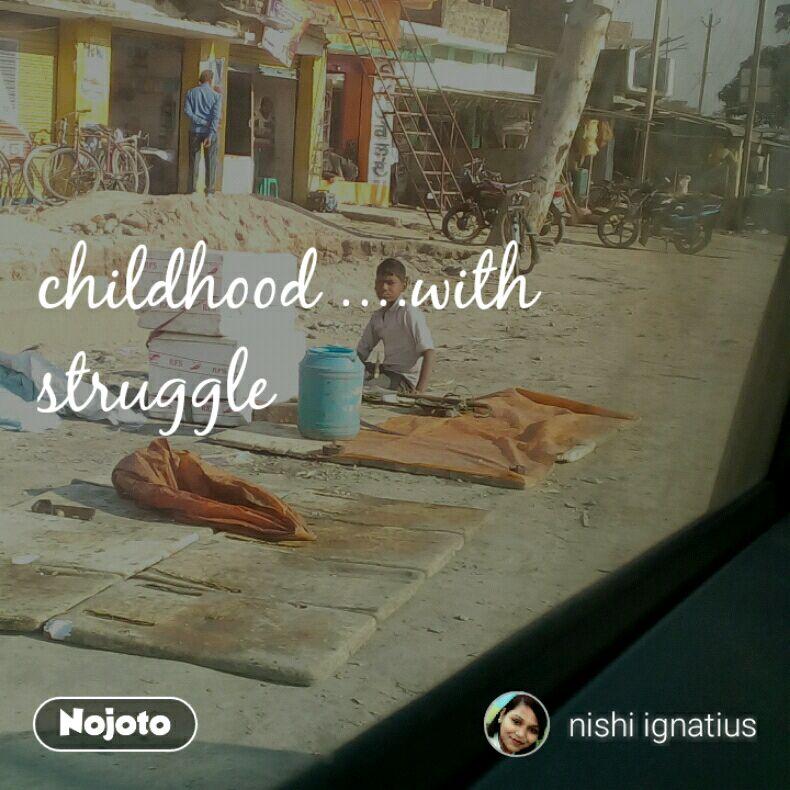 childhood ....with struggle