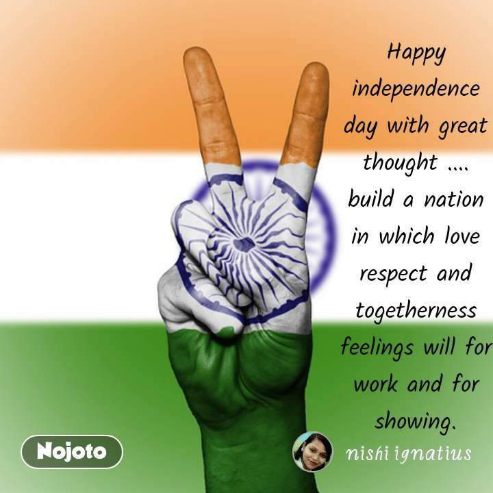 Happy independence day with great thought .... build a nation in which love respect and togetherness feelings will for work and for showing.