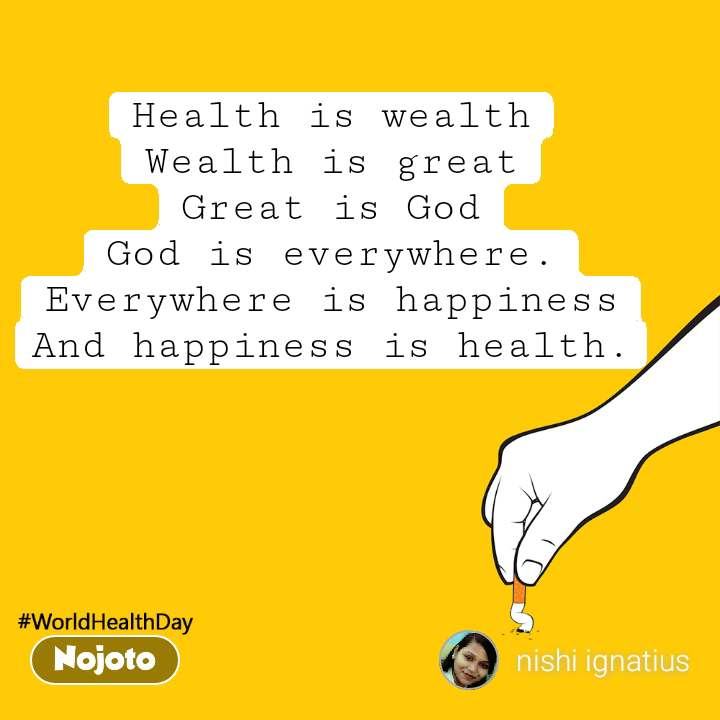 worldHealthDay Health is wealth Wealth is great Great is God God is everywhere. Everywhere is happiness And happiness is health.
