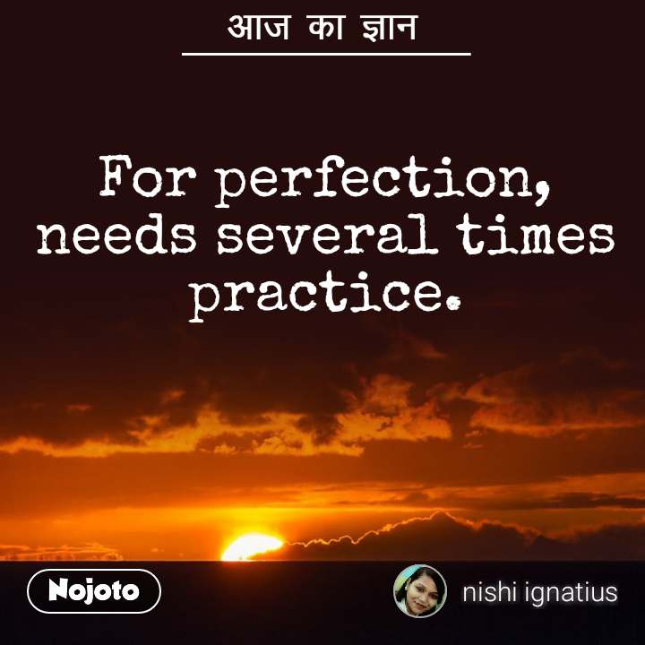 आज का ज्ञान For perfection, needs several times practice.