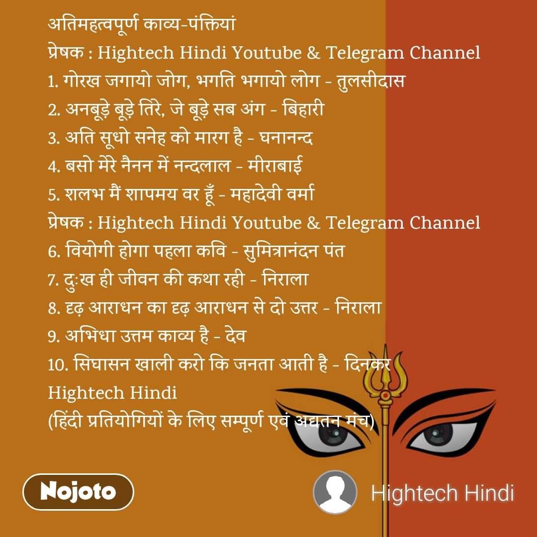 अतिमहत्वपूर्ण काव्य-पंक्तियां प्रेषक : Hightech Hindi Youtube & Telegram Channel 1. गोरख जगायो जोग, भगति भगायो लोग - तुलसीदास 2. अनबूड़े बूड़े तिरे, जे बूड़े सब अंग - बिहारी 3. अति सूधो सनेह को मारग है - घनानन्द 4. बसो मेरे नैनन में नन्दलाल - मीराबाई 5. शलभ मैं शापमय वर हूँ - महादेवी वर्मा प्रेषक : Hightech Hindi Youtube & Telegram Channel 6. वियोगी होगा पहला कवि - सुमित्रानंदन पंत 7. दुःख ही जीवन की कथा रही - निराला 8. दृढ़ आराधन का दृढ़ आराधन से दो उत्तर - निराला 9. अभिधा उत्तम काव्य है - देव 10. सिघासन खाली करो कि जनता आती है - दिनकर Hightech Hindi (हिंदी प्रतियोगियों के लिए सम्पूर्ण एवं अद्यतन मंच)