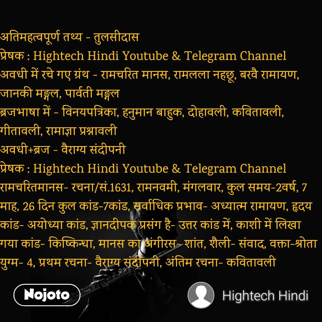 अतिमहत्वपूर्ण तथ्य - तुलसीदास प्रेषक : Hightech Hindi Youtube & Telegram Channel अवधी में रचे गए ग्रंथ - रामचरित मानस, रामलला नहछू, बरवै रामायण, जानकी मङ्गल, पार्वती मङ्गल ब्रजभाषा में - विनयपत्रिका, हनुमान बाहुक, दोहावली, कवितावली, गीतावली, रामाज्ञा प्रश्नावली अवधी+ब्रज - वैराग्य संदीपनी प्रेषक : Hightech Hindi Youtube & Telegram Channel रामचरितमानस- रचना/सं.1631, रामनवमी, मंगलवार, कुल समय-2वर्ष, 7 माह, 26 दिन कुल कांड-7कांड, सर्वाधिक प्रभाव- अध्यात्म रामायण, हृदय कांड- अयोध्या कांड, ज्ञानदीपक प्रसंग है- उत्तर कांड में, काशी में लिखा गया कांड- किष्किन्धा, मानस का अंगीरस- शांत, शैली- संवाद, वक्ता-श्रोता युग्म- 4, प्रथम रचना- वैराग्य संदीपनी, अंतिम रचना- कवितावली