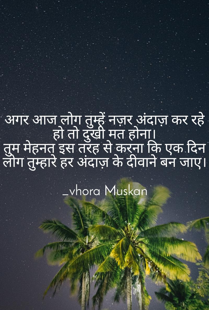 अगर आज लोग तुम्हें नज़र अंदाज़ कर रहे हो तो दुखी मत होना। तुम मेहनत इस तरह से करना कि एक दिन लोग तुम्हारे हर अंदाज़ के दीवाने बन जाए।  _vhora Muskan