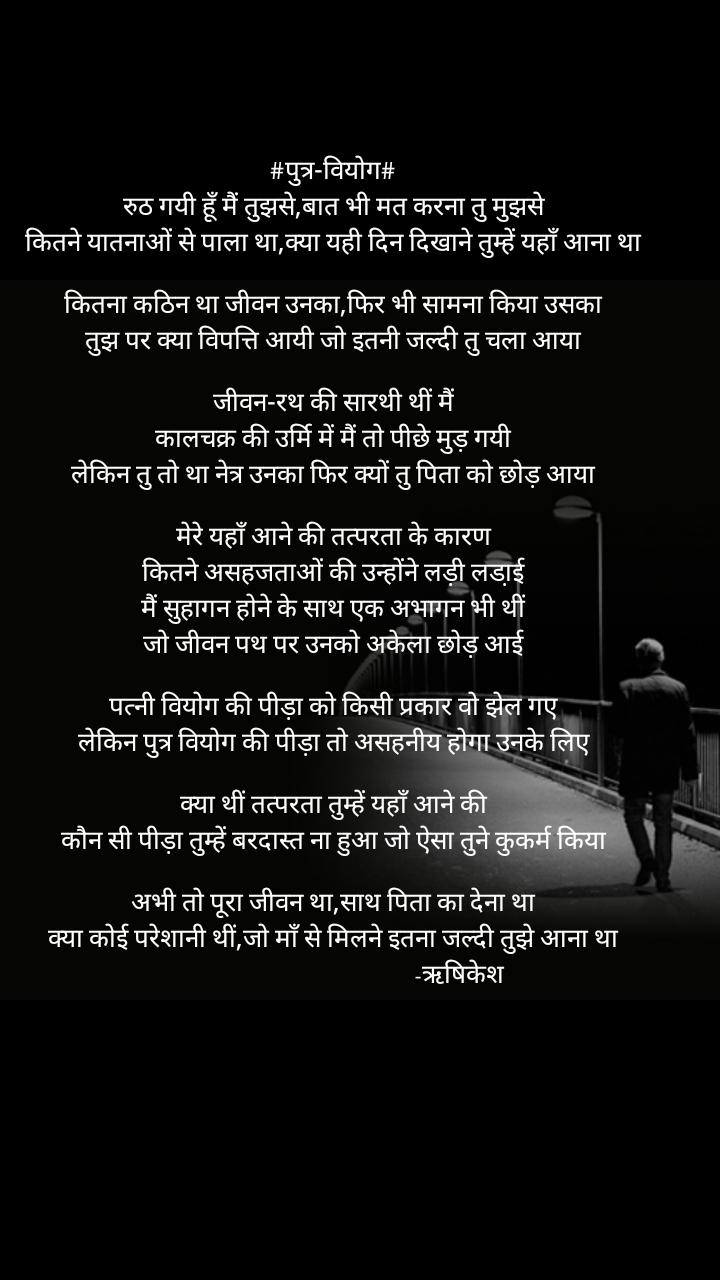 #पुत्र-वियोग# रुठ गयी हूँ मैं तुझसे,बात भी मत करना तु मुझसे कितने यातनाओं से पाला था,क्या यही दिन दिखाने तुम्हें यहाँ आना था  कितना कठिन था जीवन उनका,फिर भी सामना किया उसका तुझ पर क्या विपत्ति आयी जो इतनी जल्दी तु चला आया  जीवन-रथ की सारथी थीं मैं कालचक्र की उर्मि में मैं तो पीछे मुड़ गयी लेकिन तु तो था नेत्र उनका फिर क्यों तु पिता को छोड़ आया  मेरे यहाँ आने की तत्परता के कारण कितने असहजताओं की उन्होंने लड़ी लडा़ई मैं सुहागन होने के साथ एक अभागन भी थीं जो जीवन पथ पर उनको अकेला छोड़ आई  पत्नी वियोग की पीड़ा को किसी प्रकार वो झेल गए लेकिन पुत्र वियोग की पीड़ा तो असहनीय होगा उनके लिए  क्या थीं तत्परता तुम्हें यहाँ आने की कौन सी पीड़ा तुम्हें बरदास्त ना हुआ जो ऐसा तुने कुकर्म किया  अभी तो पूरा जीवन था,साथ पिता का देना था क्या कोई परेशानी थीं,जो माँ से मिलने इतना जल्दी तुझे आना था                                           -ऋषिकेश