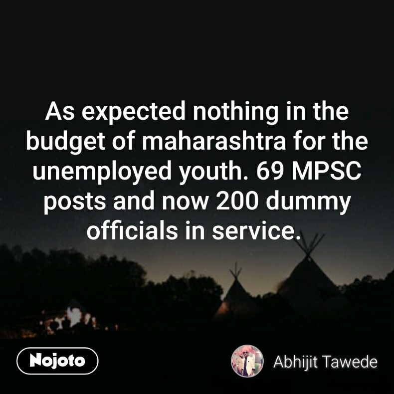 As expected nothing in the budget of maharashtra for the unemployed youth. 69 MPSC posts and now 200 dummy officials in service.