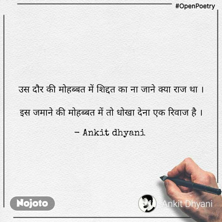 #OpenPoetry उस दौर की मोहब्बत में शिद्दत का ना जाने क्या राज था ।  इस जमाने की मोहब्बत में तो धोखा देना एक रिवाज है ।  - Ankit dhyani