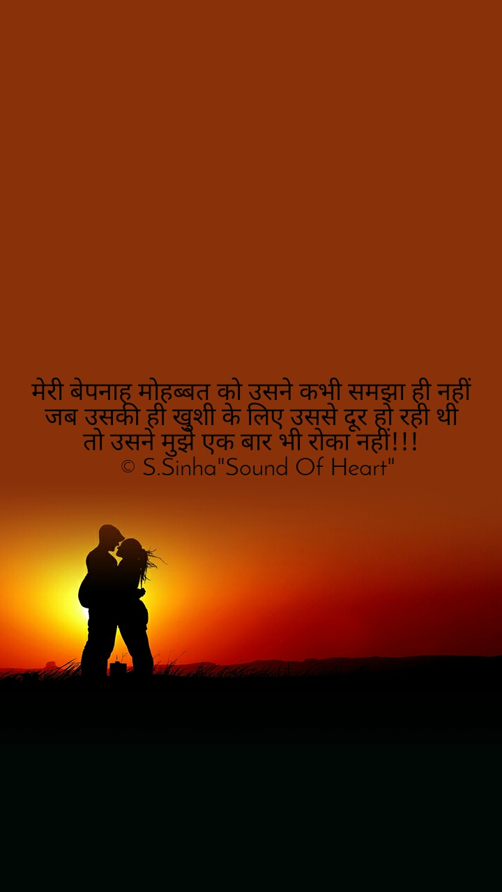 """मेरी बेपनाह मोहब्बत को उसने कभी समझा ही नहीं जब उसकी ही खुशी के लिए उससे दूर हो रही थी तो उसने मुझे एक बार भी रोका नहीं!!!   © S.Sinha""""Sound Of Heart"""""""