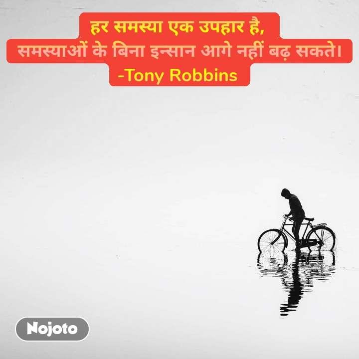 हर समस्या एक उपहार है, समस्याओं के बिना इन्सान आगे नहीं बढ़ सकते। -Tony Robbins