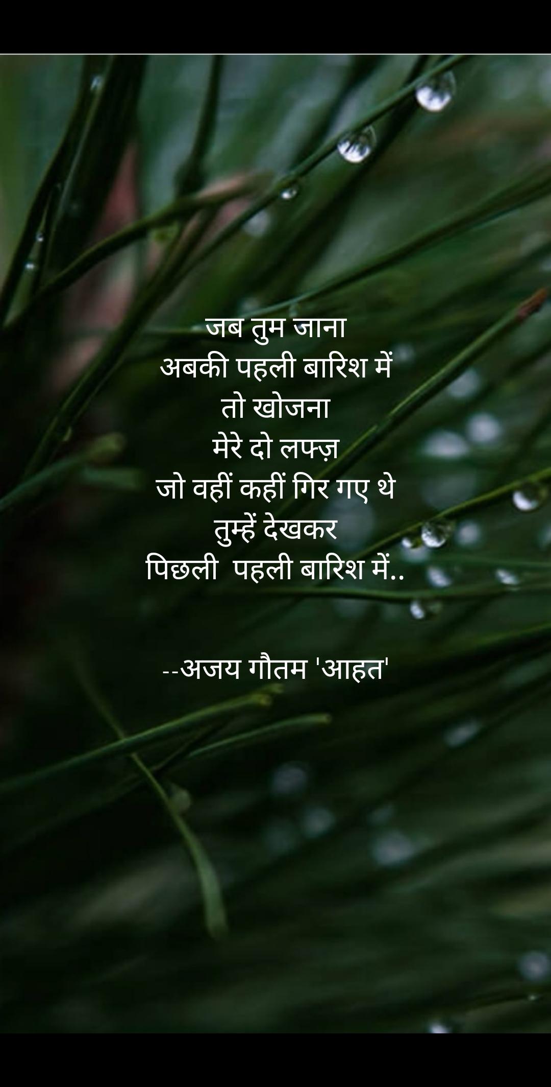 जब तुम जाना अबकी पहली बारिश में तो खोजना मेरे दो लफ्ज़ जो वहीं कहीं गिर गए थे तुम्हें देखकर पिछली  पहली बारिश में..        --अजय गौतम 'आहत'