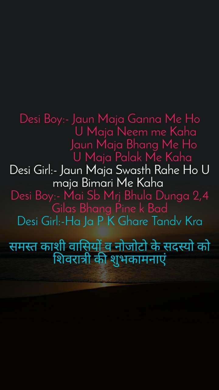 Desi Boy:- Jaun Maja Ganna Me Ho                   U Maja Neem me Kaha                  Jaun Maja Bhang Me Ho                U Maja Palak Me Kaha Desi Girl:- Jaun Maja Swasth Rahe Ho U maja Bimari Me Kaha  Desi Boy:- Mai Sb Mrj Bhula Dunga 2,4 Gilas Bhang Pine k Bad Desi Girl:-Ha Ja P K Ghare Tandv Kra  समस्त काशी वासियों व नोजोटो के सदस्यो को शिवरात्री की शुभकामनाएं