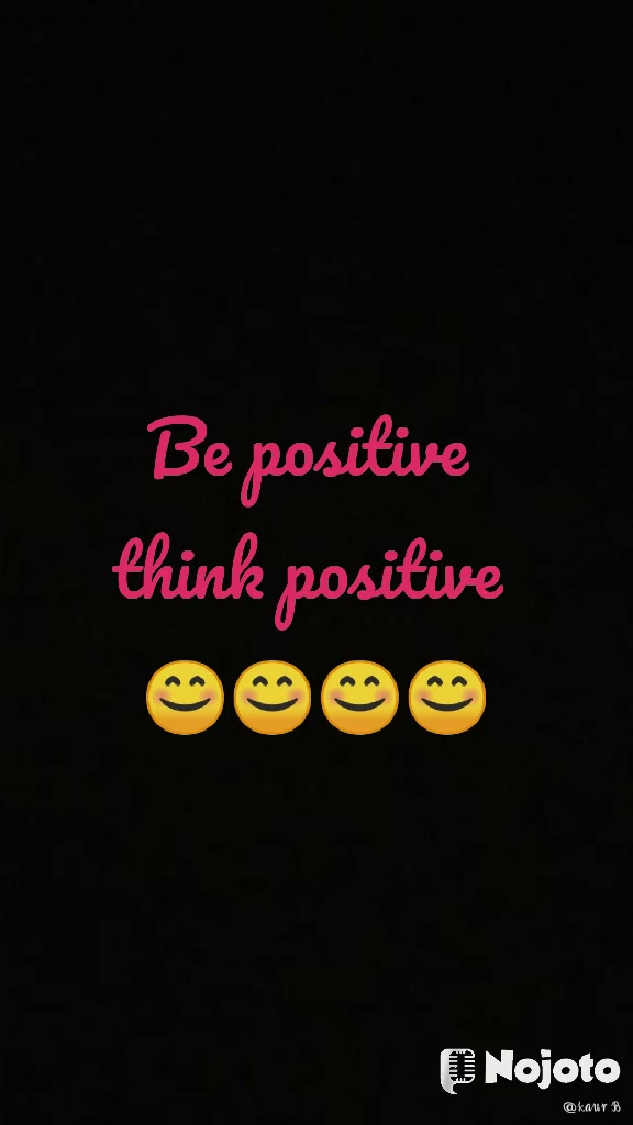 Be positive  think positive  😊😊😊😊