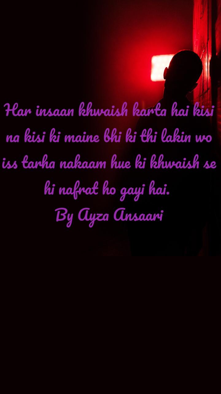 Har insaan khwaish karta hai kisi na kisi ki maine bhi ki thi lakin wo iss tarha nakaam hue ki khwaish se hi nafrat ho gayi hai.  By Ayza Ansaari