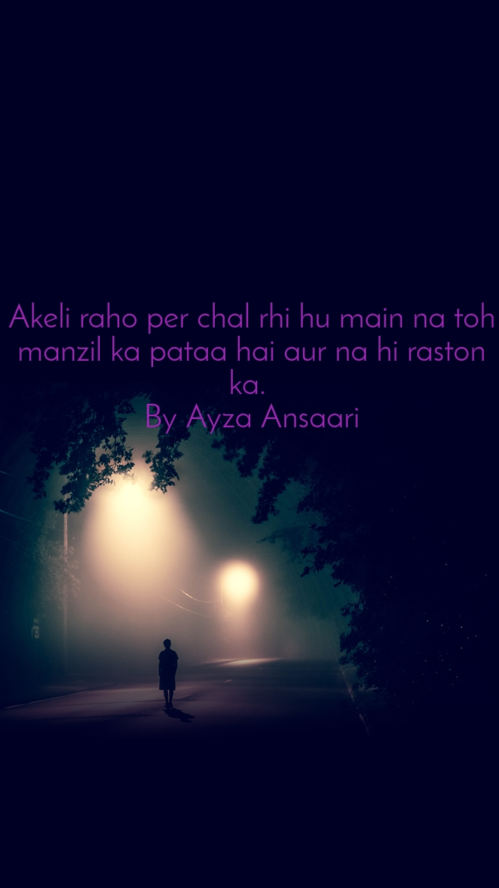 Akeli raho per chal rhi hu main na toh manzil ka pataa hai aur na hi raston ka.  By Ayza Ansaari