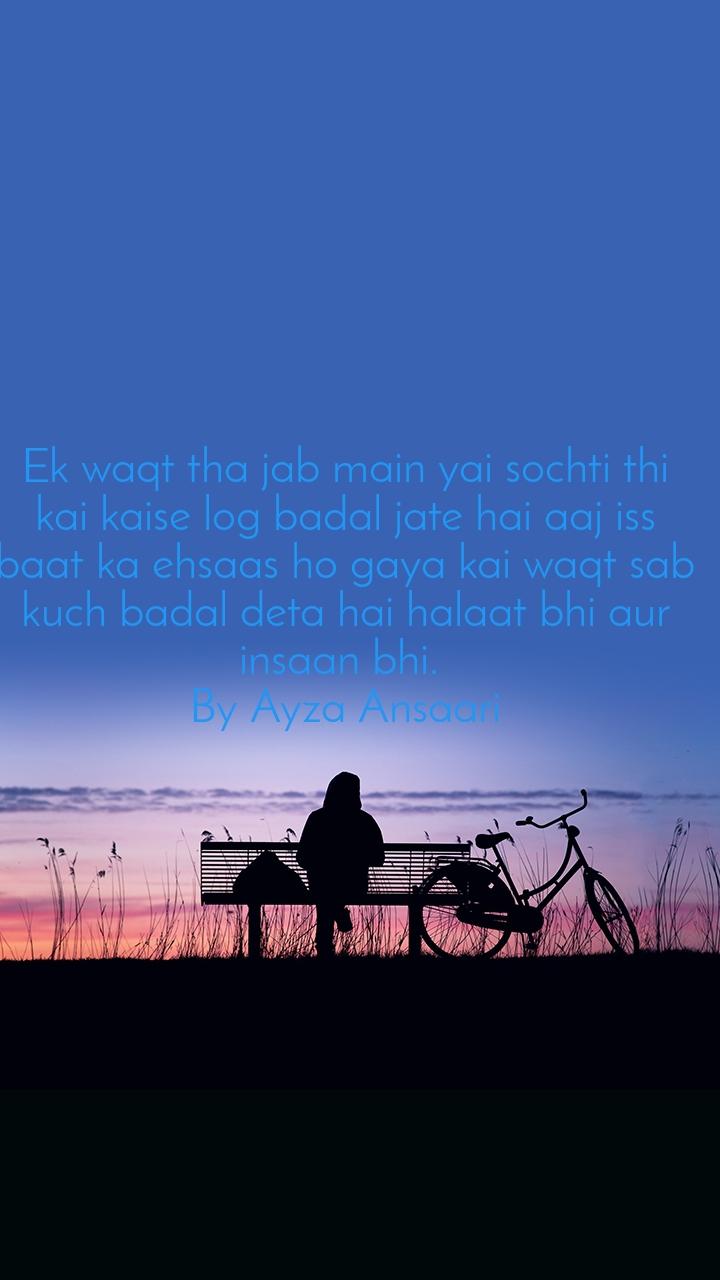 Ek waqt tha jab main yai sochti thi kai kaise log badal jate hai aaj iss baat ka ehsaas ho gaya kai waqt sab kuch badal deta hai halaat bhi aur insaan bhi.  By Ayza Ansaari