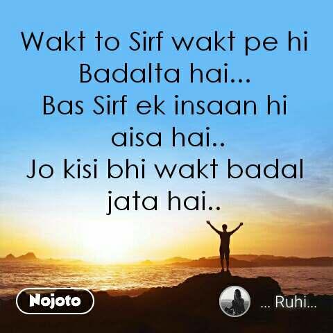 Wakt to Sirf wakt pe hi Badalta hai... Bas Sirf ek insaan hi  aisa hai.. Jo kisi bhi wakt badal  jata hai..