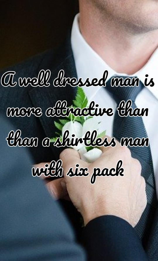 A well dressed man is more attractive than than a shirtless man with six pack