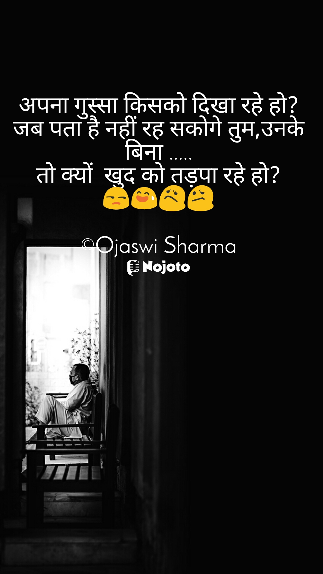 अपना गुस्सा किसको दिखा रहे हो?  जब पता है नहीं रह सकोगे तुम,उनके बिना ..... तो क्यों  खुद को तड़पा रहे हो? 😒😅😟😕  ©Ojaswi Sharma