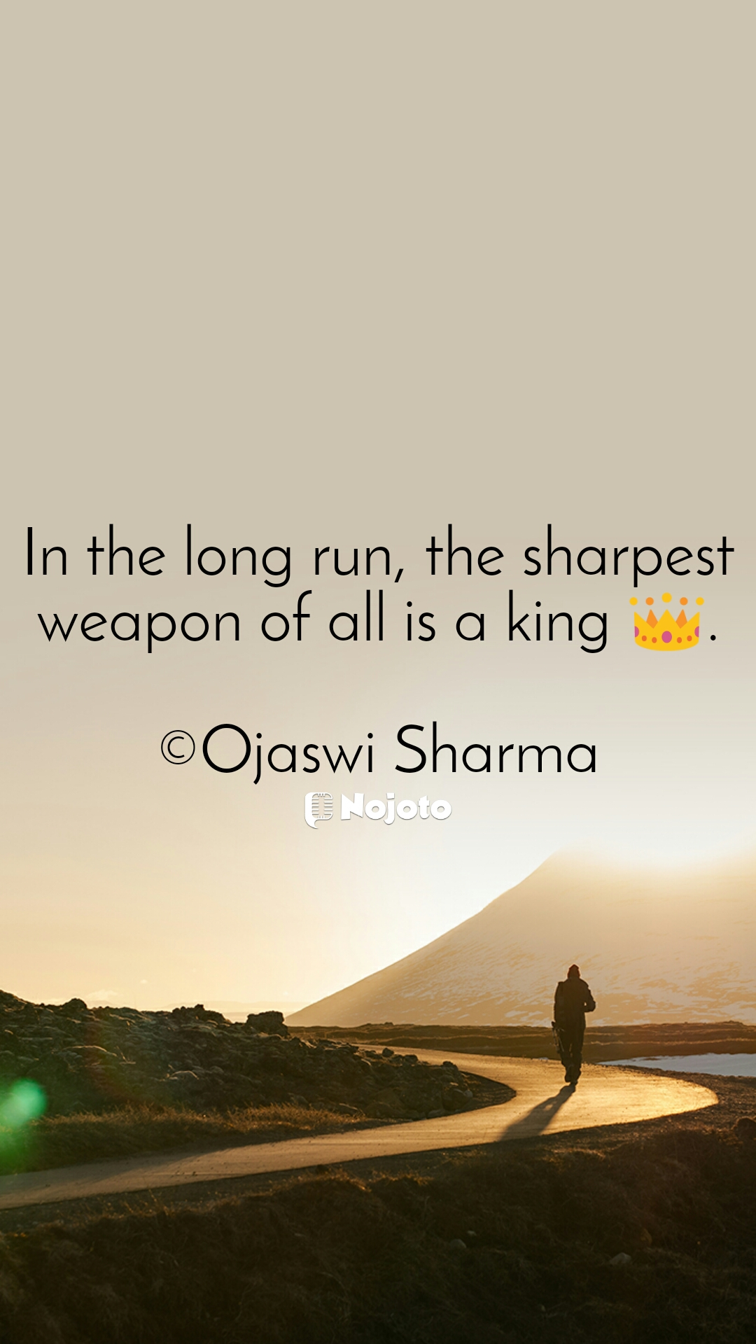 In the long run, the sharpest weapon of all is a king 👑.  ©Ojaswi Sharma