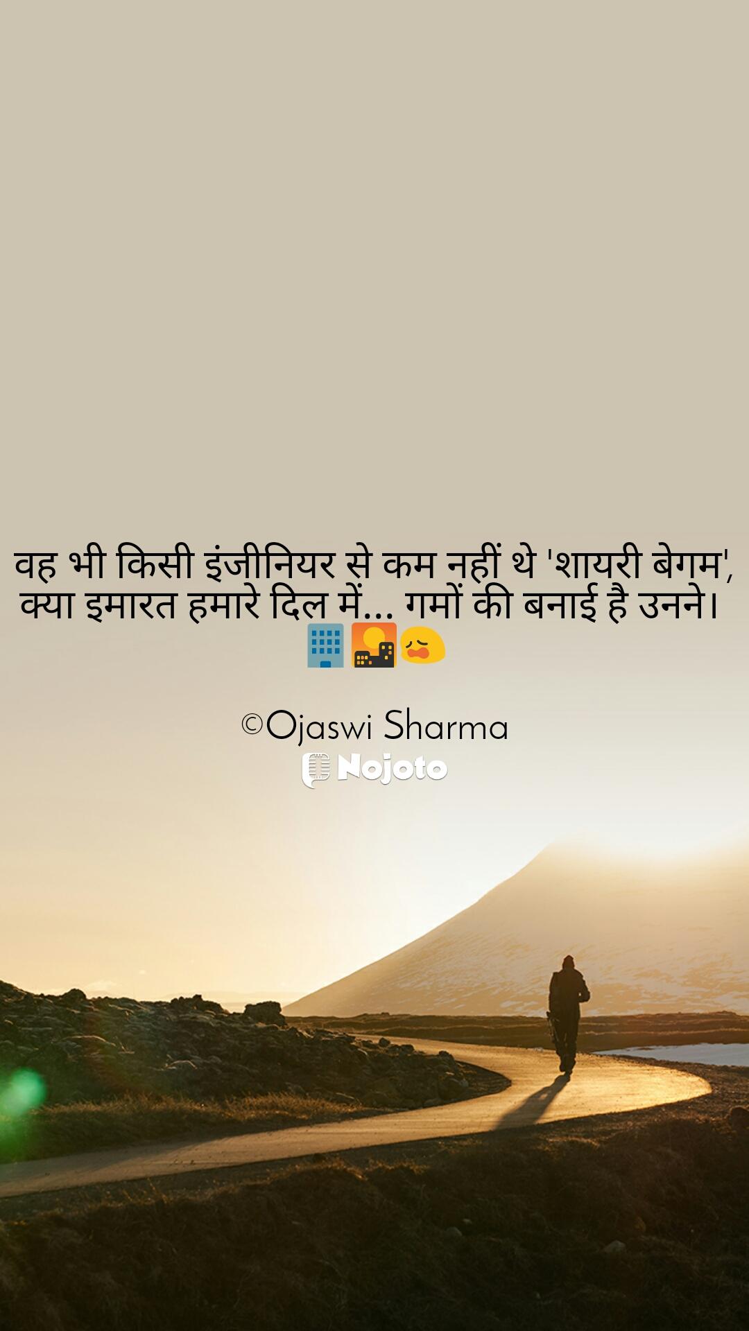 वह भी किसी इंजीनियर से कम नहीं थे 'शायरी बेगम', क्या इमारत हमारे दिल में... गमों की बनाई है उनने।  🏢🌇😩  ©Ojaswi Sharma
