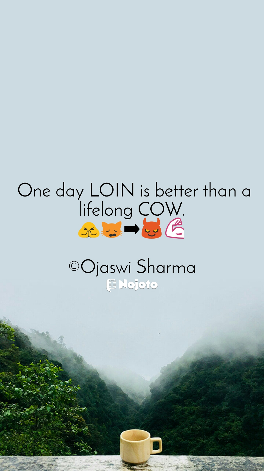 One day LOIN is better than a lifelong COW. 🙏🙀➡😈💪  ©Ojaswi Sharma