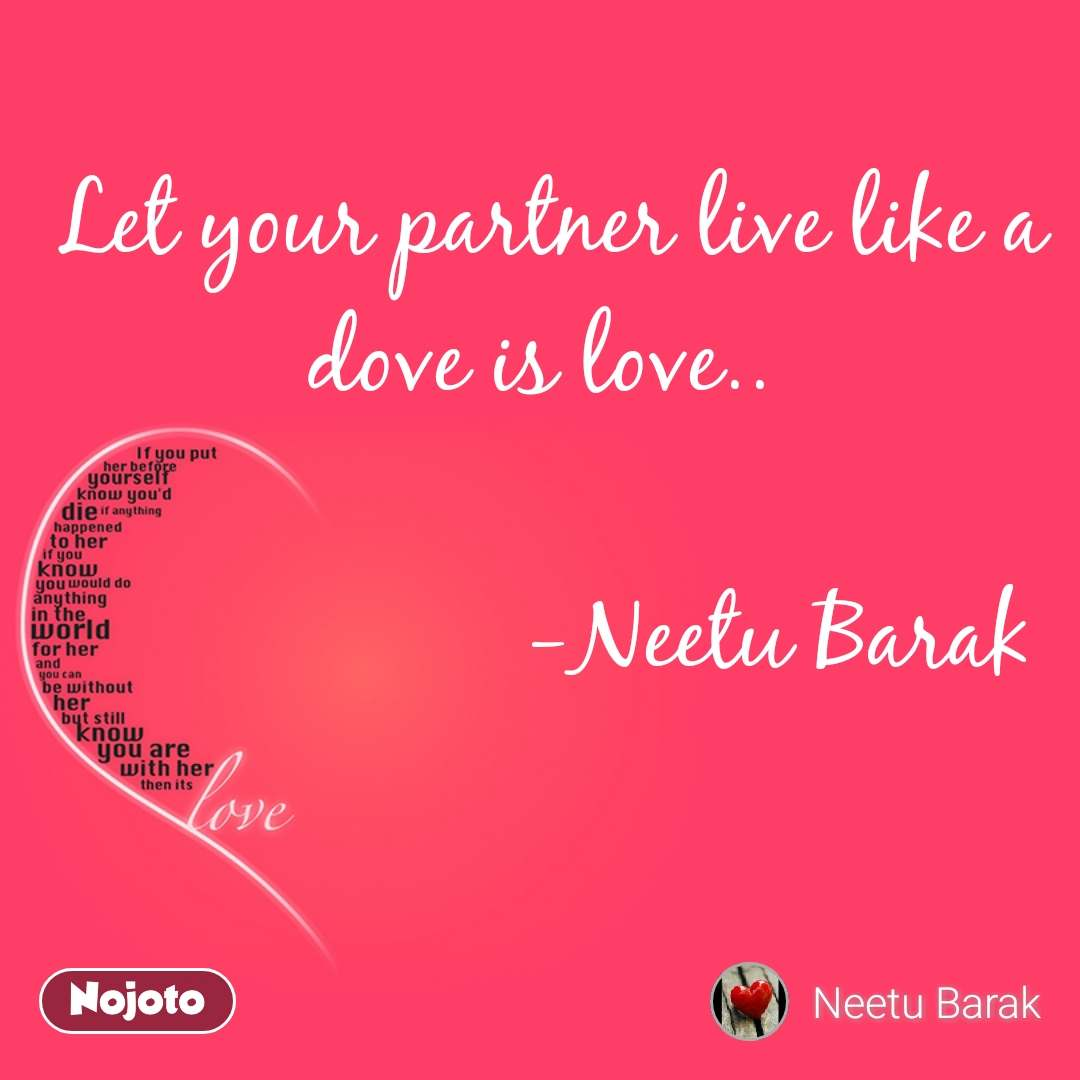 Love Let your partner live like a dove is love..                       -Neetu Barak