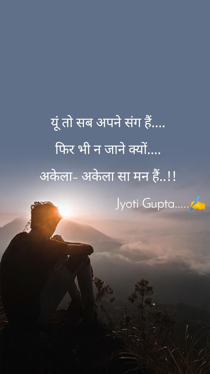 यूं तो सब अपने संग हैं....  फिर भी न जाने क्यों....  अकेला– अकेला सा मन हैं..!!                                    Jyoti Gupta.....✍️