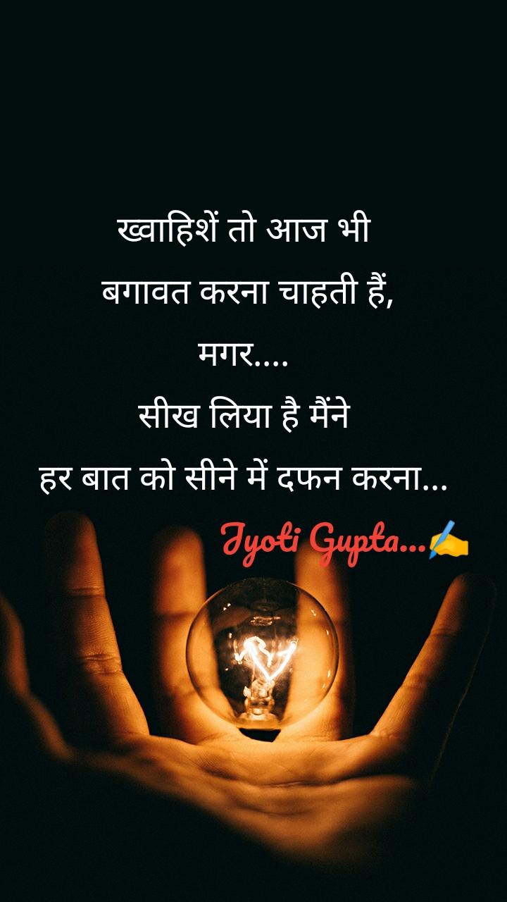 ख्वाहिशें तो आज भी  बगावत करना चाहती हैं, मगर.... सीख लिया है मैंने हर बात को सीने में दफन करना...                       Jyoti Gupta...✍️