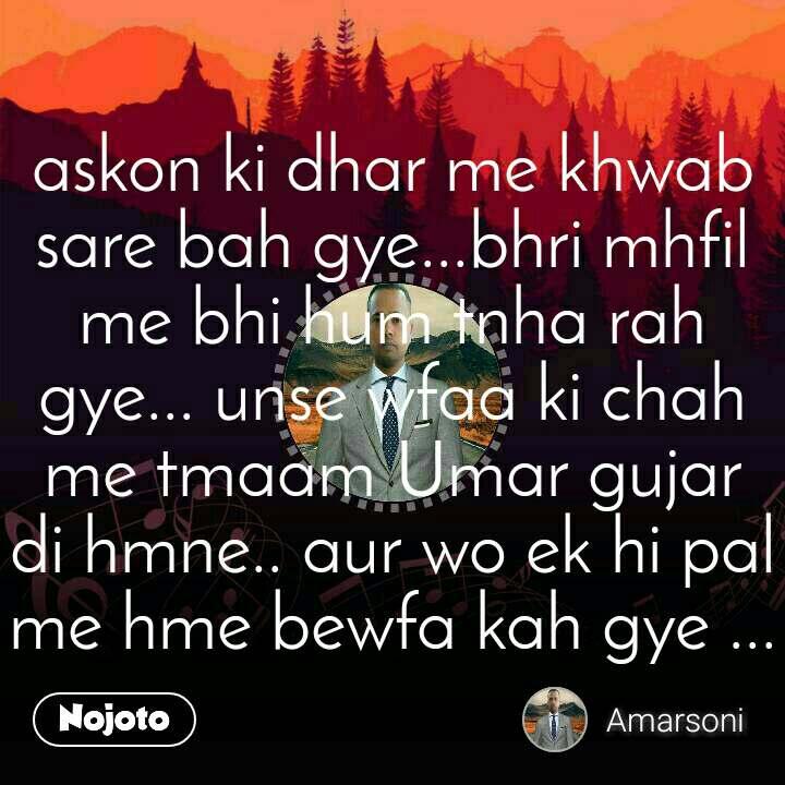 askon ki dhar me khwab sare bah gye...bhri mhfil me bhi hum tnha rah gye... unse wfaa ki chah me tmaam Umar gujar di hmne.. aur wo ek hi pal me hme bewfa kah gye ...