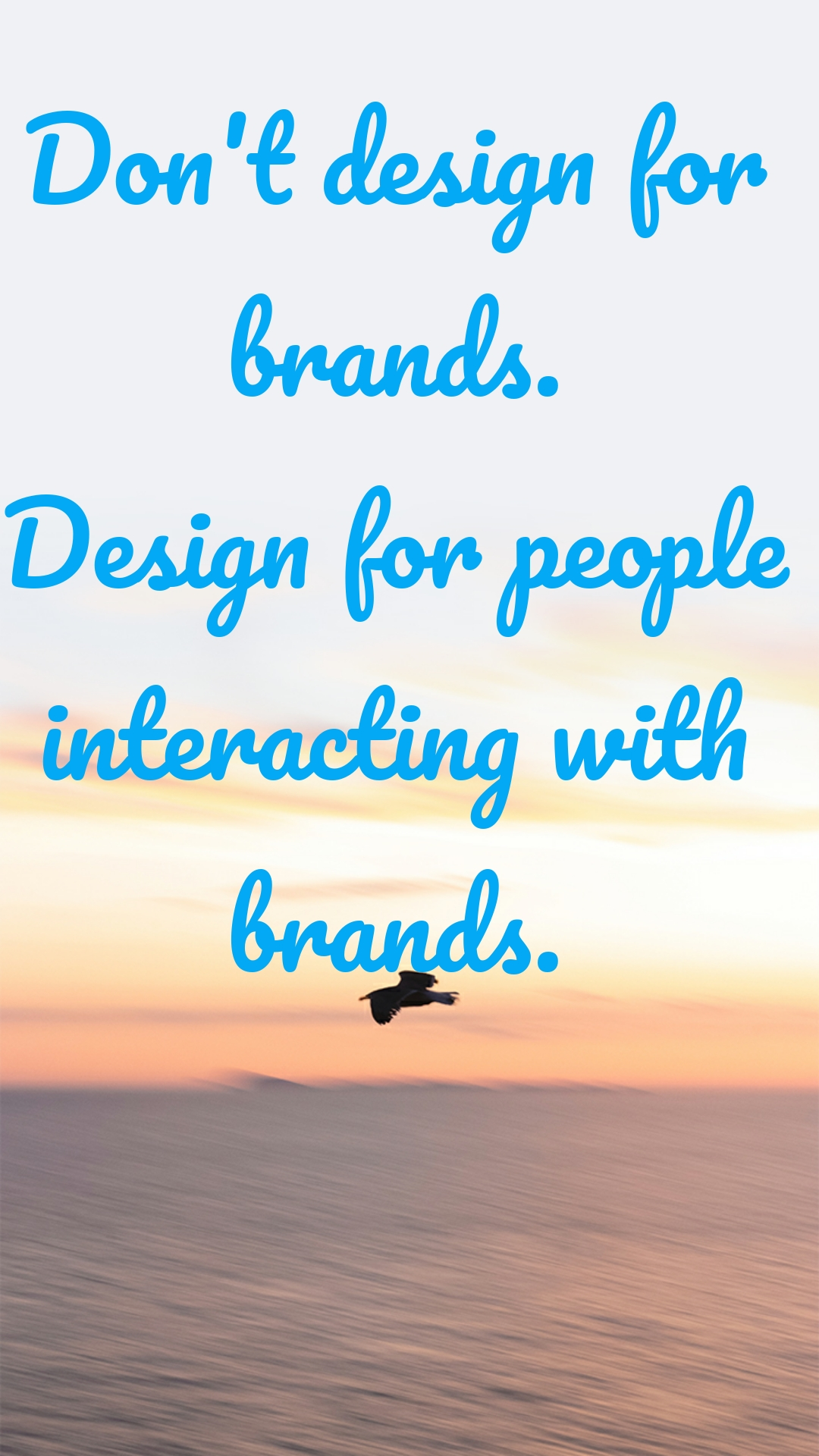 Don't design for brands. Design for people interacting with brands.