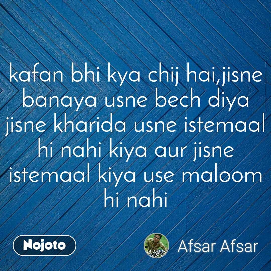 kafan bhi kya chij hai,jisne banaya usne bech diya jisne kharida usne istemaal hi nahi kiya aur jisne istemaal kiya use maloom hi nahi