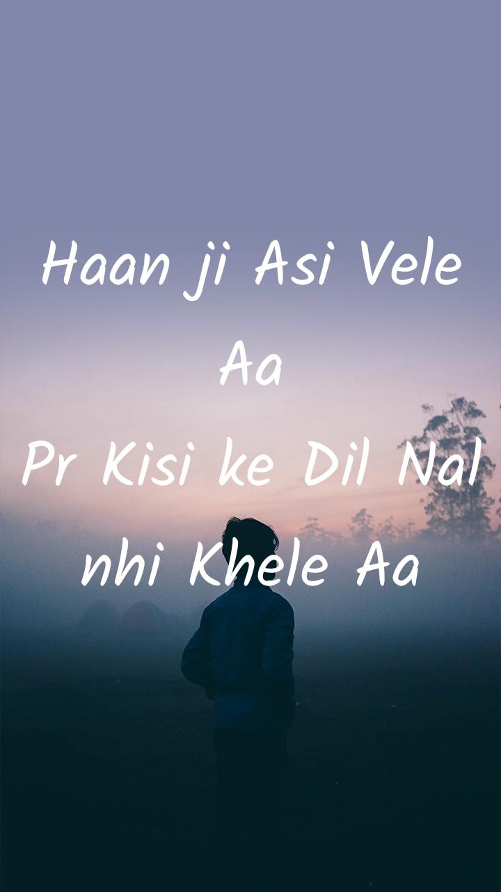 Haan ji Asi Vele Aa Pr Kisi ke Dil Nal nhi Khele Aa