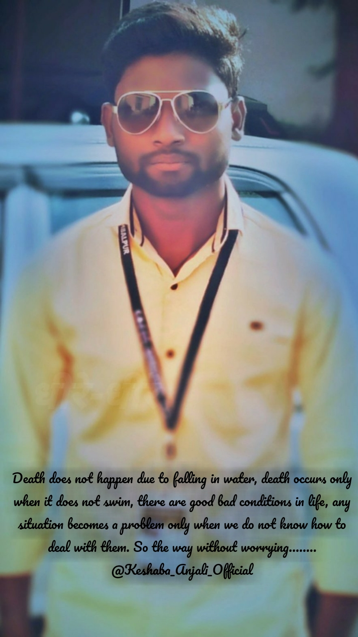Death does not happen due to falling in water, death occurs only when it does not swim, there are good bad conditions in life, any situation becomes a problem only when we do not know how to deal with them. So the way without worrying........ @Keshaba_Anjali_Official