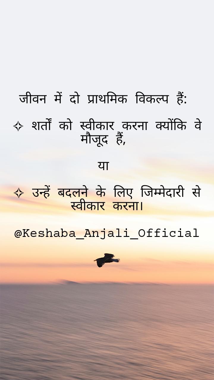 जीवन में दो प्राथमिक विकल्प हैं:   ✧ शर्तों को स्वीकार करना क्योंकि वे मौजूद हैं,   या   ✧ उन्हें बदलने के लिए जिम्मेदारी से स्वीकार करना।  @Keshaba_Anjali_Official