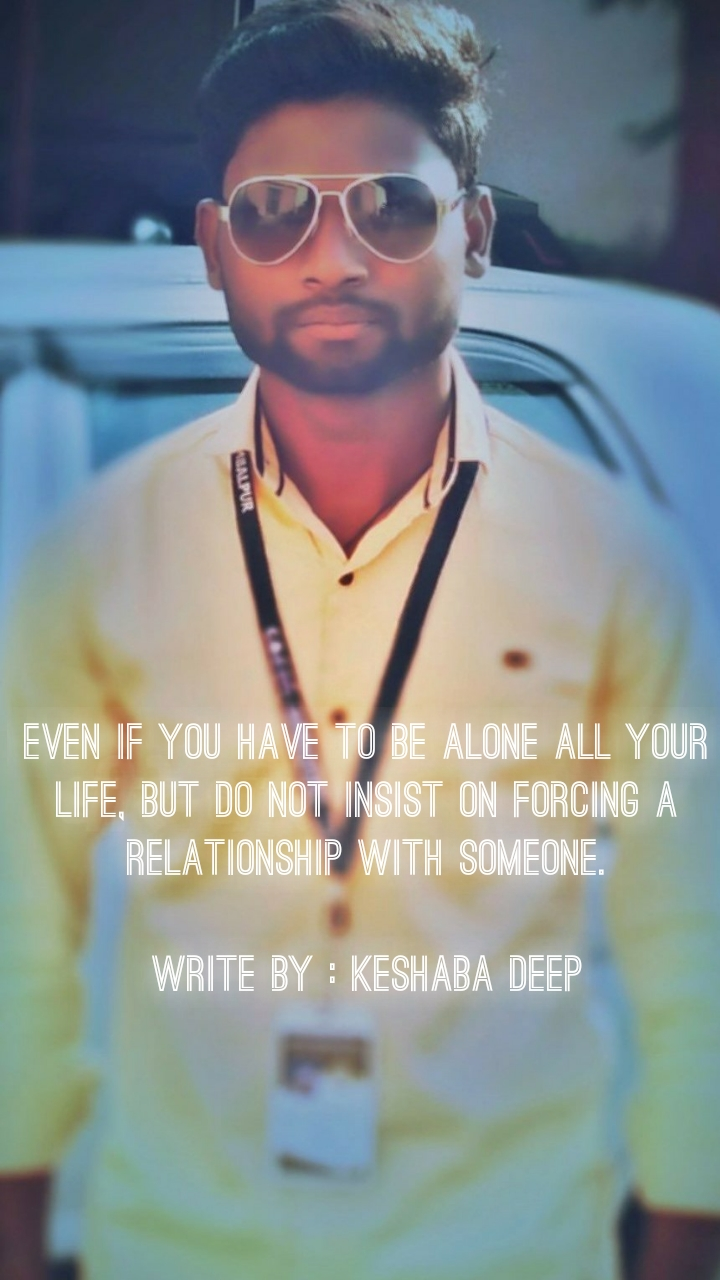 Even if you have to be alone all your life, but do not insist on forcing a relationship with someone.  Write By : Keshaba Deep
