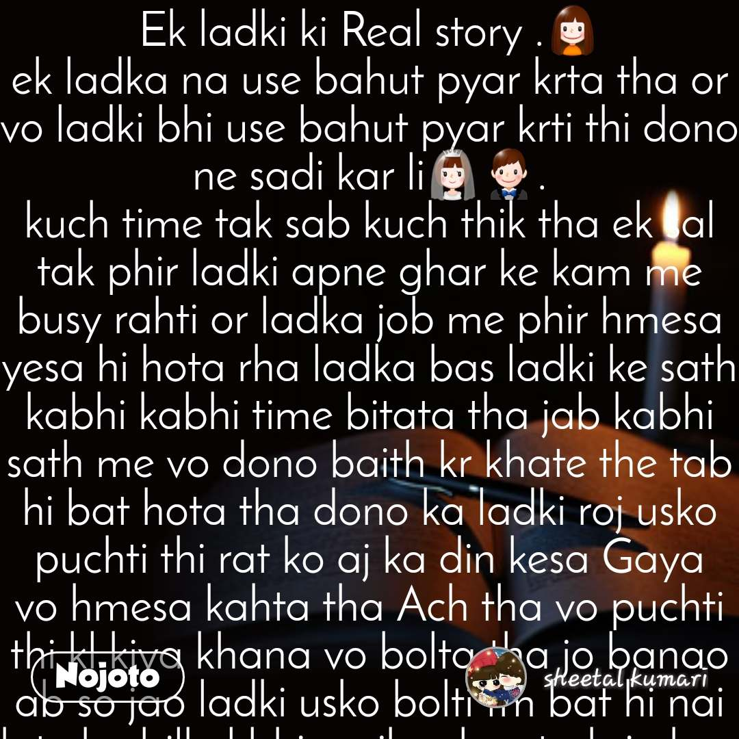 Ek ladki ki Real story .👧 ek ladka na use bahut pyar krta tha or vo ladki bhi use bahut pyar krti thi dono ne sadi kar li👰🤵. kuch time tak sab kuch thik tha ek sal tak phir ladki apne ghar ke kam me busy rahti or ladka job me phir hmesa yesa hi hota rha ladka bas ladki ke sath kabhi kabhi time bitata tha jab kabhi sath me vo dono baith kr khate the tab hi bat hota tha dono ka ladki roj usko puchti thi rat ko aj ka din kesa Gaya vo hmesa kahta tha Ach tha vo puchti thi kl kiya khana vo bolta tha jo banao ab so jao ladki usko bolti tm bat hi nai krte ho bilkul bhi mujhse bas tmhri ok or Ach sun kr thak gyi hu tho ladka bola ok so jao  tm or ladki rote rote so jati hai phir ladki sochti hai kal kuch jada bol de usko aj uske liye Ach sa khan banti hai or usko call krti hai or bolti hai aj tmhri pasand ka khan banyi hu kb tak ana vo bola ok wait krna aa kr sath me khayenge ladki bolti hai roj wait tho krti hi hu . phir ladka ata hai tho ladki bolti hai khan lagau ladka bolta hai me Kha kr aya hu bhukh nai hai tm tho Kha li ho na ladki haste huye boli 👧ha Kha li hu boli or ladka bola babut thak gaya hu so rha hu tm mera juta khol do yaar bahut thak gaya hu phir ladki khol dee or ladka so gaya ladki  bhi so gyi subha ladka uth kr nasta kr ke job chal gaya phir yese hi hmesa hua phir ladki ladka se puchi tmko mera se bat krna Ach nai lagta hai kiya hmesa mujhse dur Bhagte ho yesa lagta hai ladka bola nai yesi koi bat nai hai ladki boli yesa hi bat hai warna mera se bat krte ladka bola thik hai krunga ab bat pls yaar ab paresan mat karo so jao   chalo so jao phir nasta kr ke ladka bola aj ghumne jayenge ladki boli thik hai but ladka apne dosto ke sath chal gaya jab ghar aya rat ko tho bola hm Kha liye hai tm bhi Kha lo or so gaya yesa hmesa hua or phir ek din ladka office se ghar aya or bola Kha kr aya hu tm Kha lo ladki boli thoda der baitho na me khana kha lu tab tak ladka bola me bahut thak gaya hu pls so jau tho boli ladki ok jao so jao phir ladki apne room me gyi ladka soya nai tha phone use kr raha tha ladki boli ye nind aa raha tha apko vo bola nai bas nind nai aya ladka bola ab jhagda mt kro ladki boli bas bol rahi hu jhagda nai kr rahi hu me yesa boli ladka bola ok...... ladki boli ek bat bolu jaan  ladka bola...Ok bolo  ladki boli me apne mom ke ghar ja rahi hu ladka bola.....ok jaldi ana ladki boli pata nai kitna time lag jaye....ladka bola....ok ladki boli apna khyal rakhna... ladka bola ....ok  time par khana khna ladka bola ....Ok ladki boli hmko miss kr ke Rona mat pls ladka bola....Ok yr nai rounga...  ladki boli kal mera birth day hai ladka bola ....ok kal gift la dunga tmhre liye .... ab so jao or subha ladka utha or dekha socha ladki chali gyi hai ..  phir bathroom me ja kr dekha waha ladki ki las thi ladki ne apna hat ka nas Kat liya tha or usi blood se  I loved u likha tha ladka ladki ki las dekh kr bahut roya or ladki ka hat me ek letter tha......