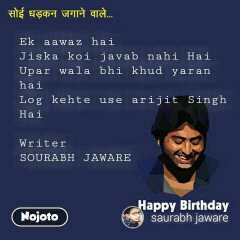 Ek aawaz hai  Jiska koi javab nahi Hai  Upar wala bhi khud yaran hai  Log kehte use arijit Singh  Hai  Writer SOURABH JAWARE