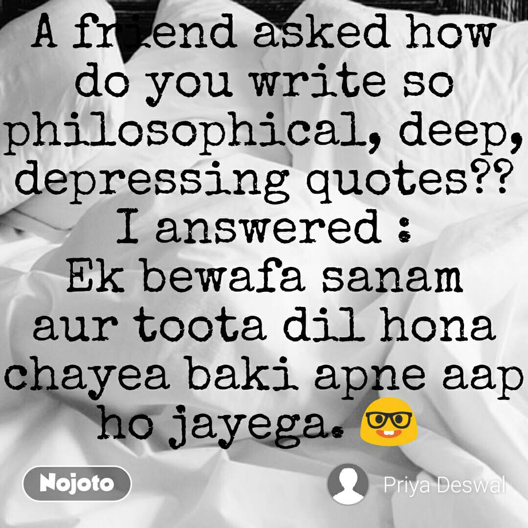 A friend asked how do you write so philosophical, deep, depressing quotes?? I answered : Ek bewafa sanam aur toota dil hona chayea baki apne aap ho jayega. 🤓