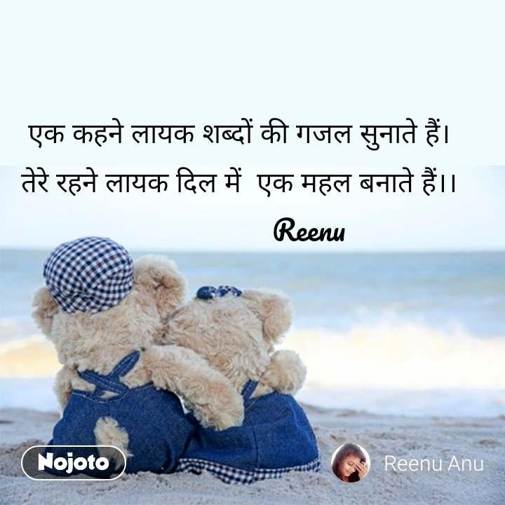 Ideal love quotes  एक कहने लायक शब्दों की गजल सुनाते हैं।  तेरे रहने लायक दिल में  एक महल बनाते हैं।।                    Reenu