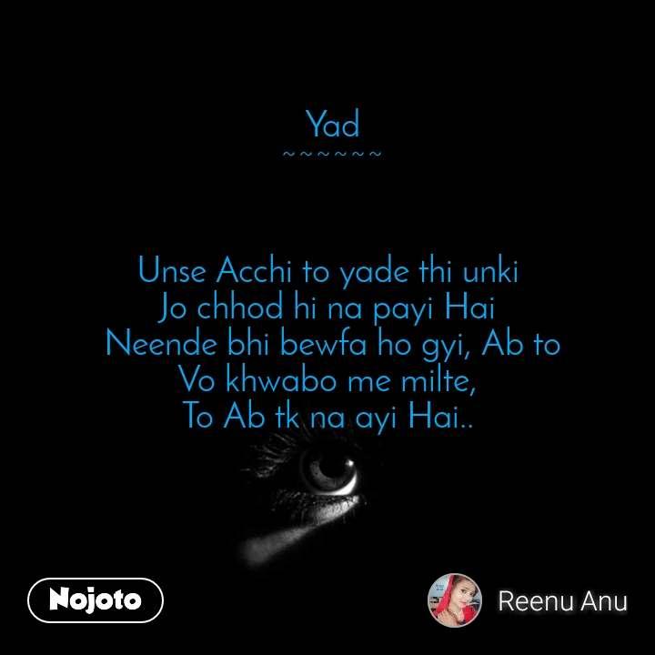 Yad ~~~~~~   Unse Acchi to yade thi unki  Jo chhod hi na payi Hai  Neende bhi bewfa ho gyi, Ab to Vo khwabo me milte,  To Ab tk na ayi Hai..